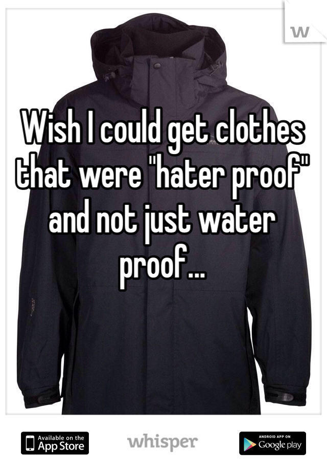 """Wish I could get clothes  that were """"hater proof""""  and not just water proof..."""