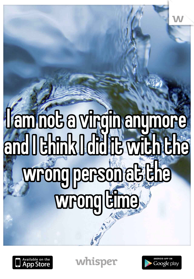I am not a virgin anymore and I think I did it with the wrong person at the wrong time