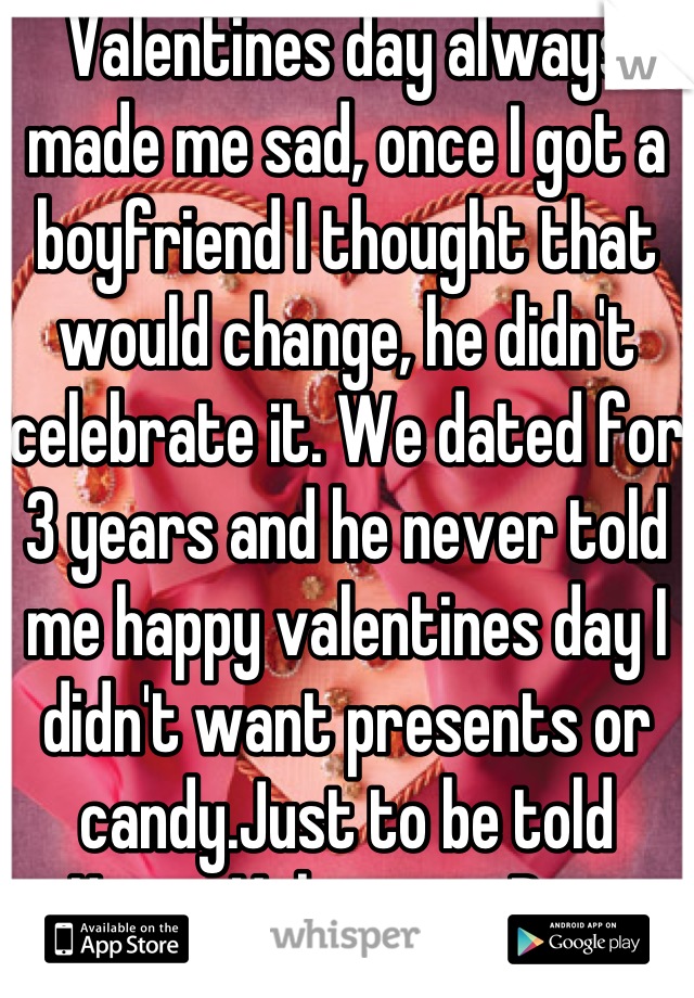 Valentines day always made me sad, once I got a boyfriend I thought that would change, he didn't celebrate it. We dated for 3 years and he never told me happy valentines day I didn't want presents or candy.Just to be told Happy Valentines Day.