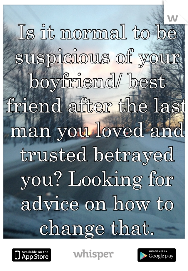 Is it normal to be suspicious of your boyfriend/ best friend after the last man you loved and trusted betrayed you? Looking for advice on how to change that.