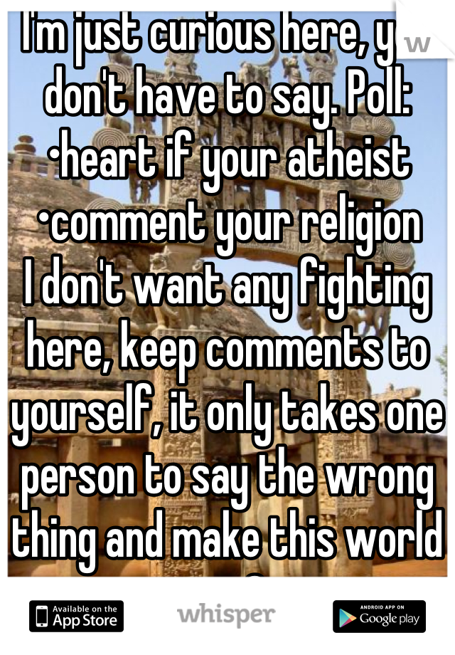 I'm just curious here, you don't have to say. Poll: •heart if your atheist •comment your religion I don't want any fighting here, keep comments to yourself, it only takes one person to say the wrong thing and make this world war 3.