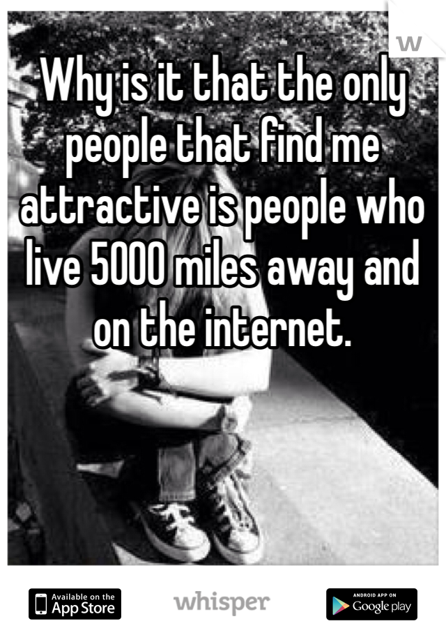 Why is it that the only people that find me attractive is people who live 5000 miles away and on the internet.