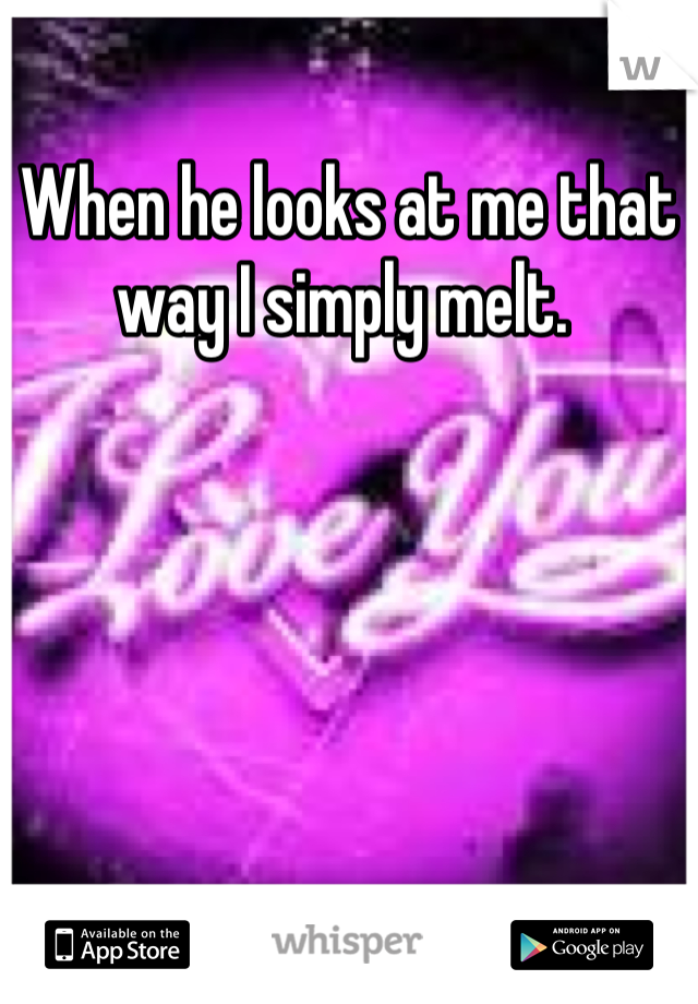 When he looks at me that way I simply melt.