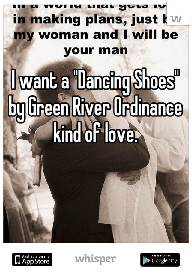 """I want a """"Dancing Shoes"""" by Green River Ordinance kind of love."""