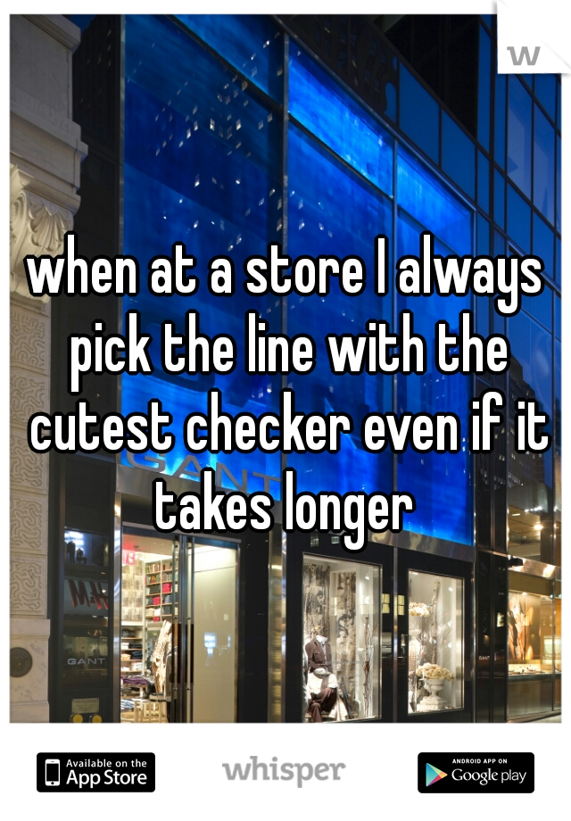 when at a store I always pick the line with the cutest checker even if it takes longer