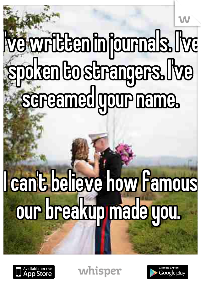 I've written in journals. I've spoken to strangers. I've screamed your name.     I can't believe how famous our breakup made you.