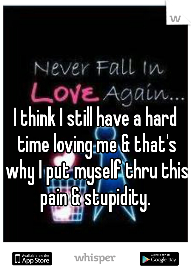 I think I still have a hard time loving me & that's why I put myself thru this pain & stupidity.