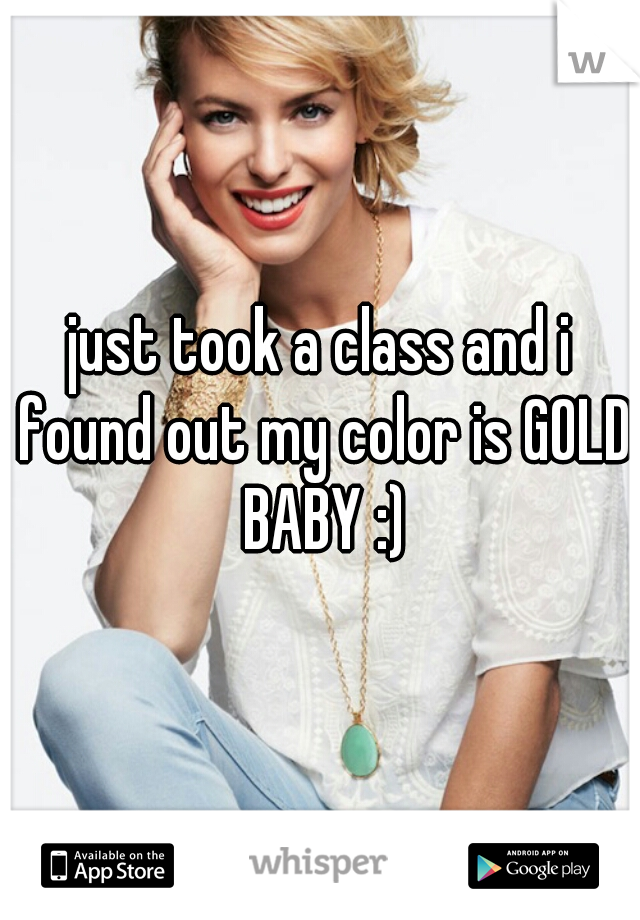 just took a class and i found out my color is GOLD BABY :)