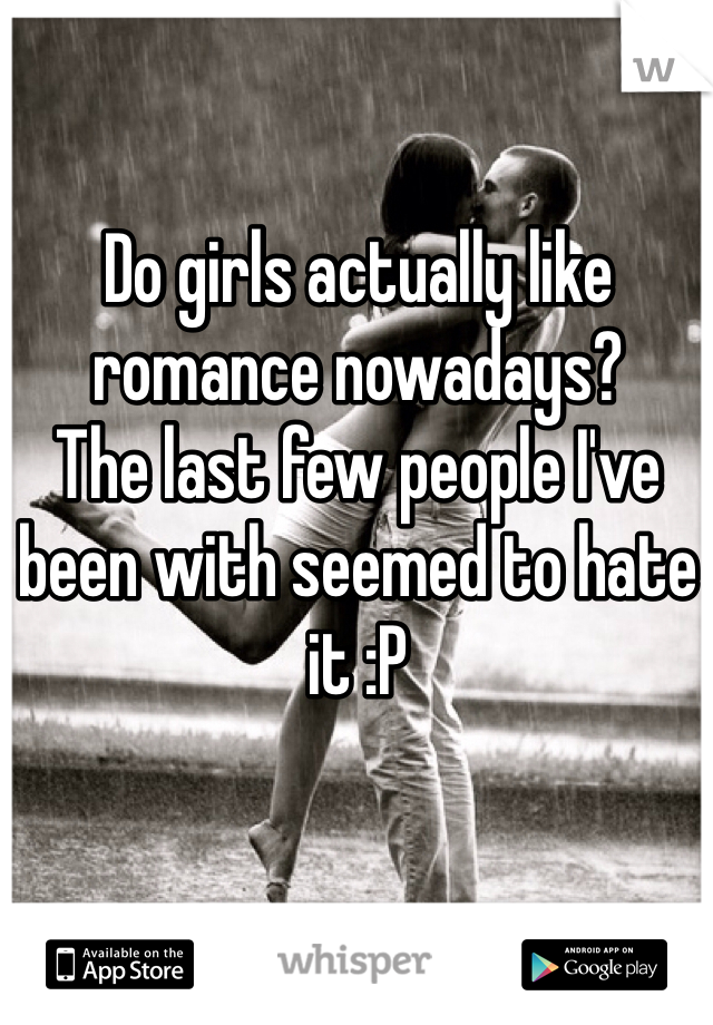 Do girls actually like romance nowadays? The last few people I've been with seemed to hate it :P