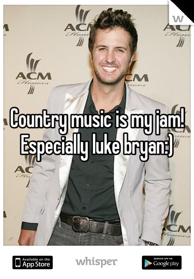Country music is my jam! Especially luke bryan:)