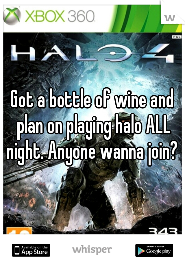 Got a bottle of wine and plan on playing halo ALL night. Anyone wanna join?
