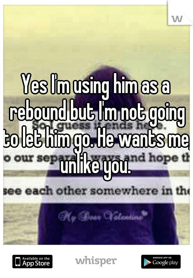 Yes I'm using him as a rebound but I'm not going to let him go. He wants me, unlike you.