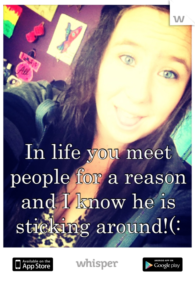 In life you meet people for a reason and I know he is sticking around!(: