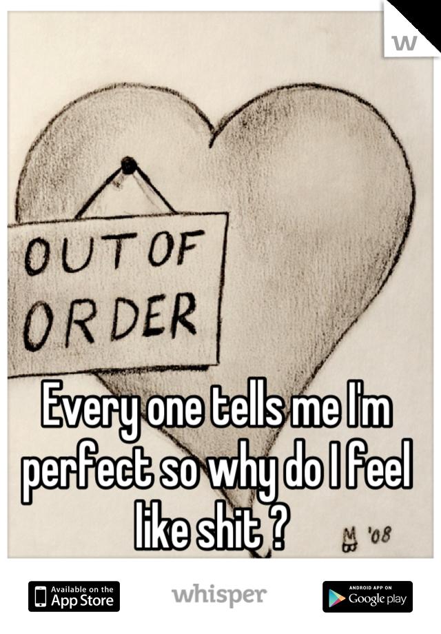 Every one tells me I'm perfect so why do I feel like shit ?