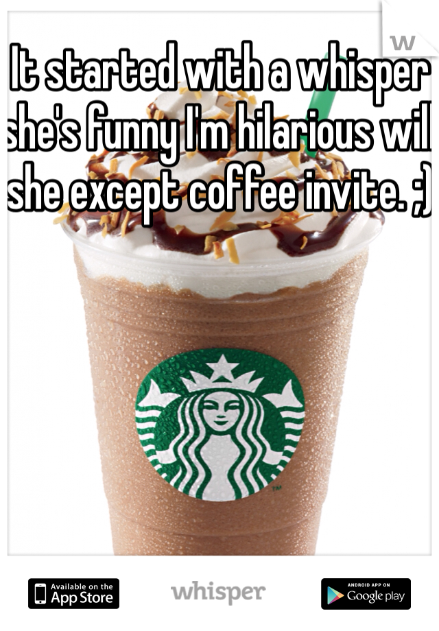 It started with a whisper she's funny I'm hilarious will she except coffee invite. ;)