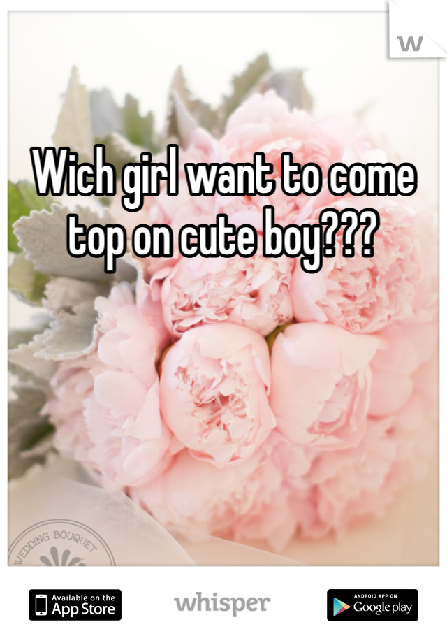 Wich girl want to come top on cute boy???