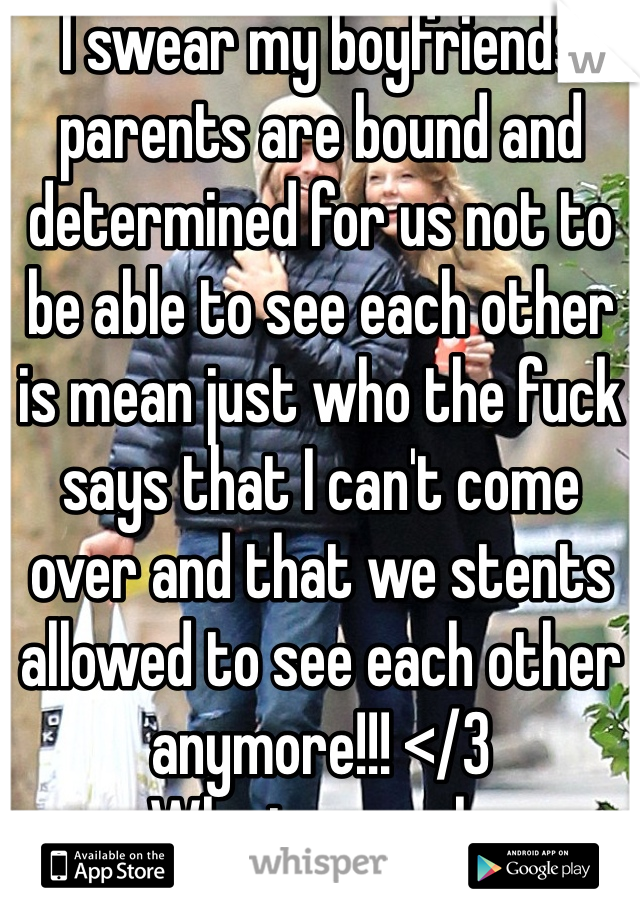 I swear my boyfriends parents are bound and determined for us not to be able to see each other is mean just who the fuck says that I can't come over and that we stents allowed to see each other anymore!!! </3 Why is my only question???