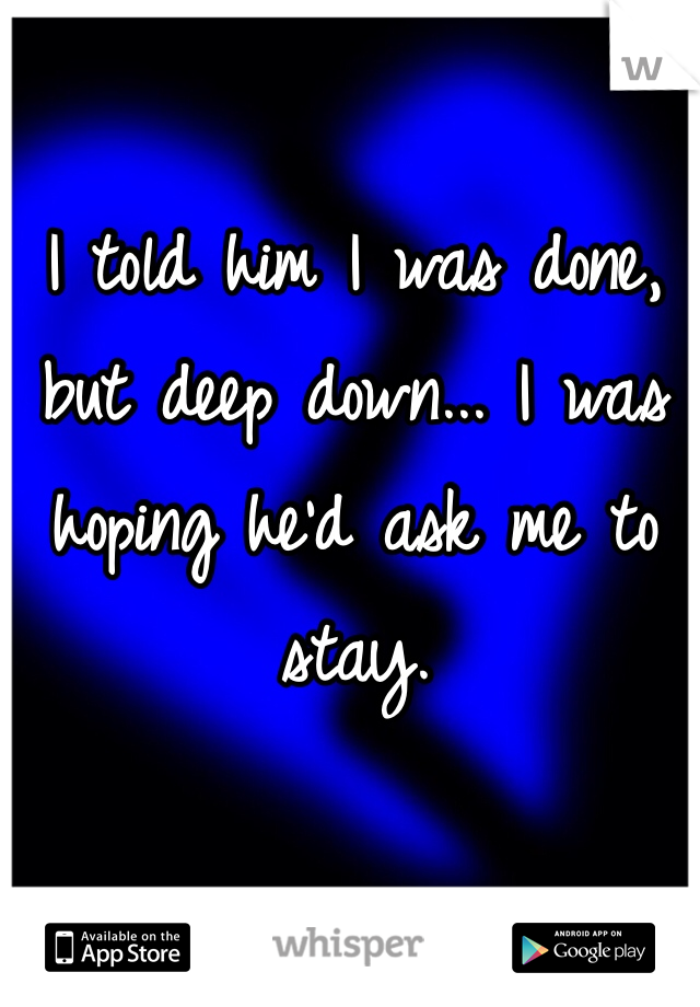 I told him I was done, but deep down... I was hoping he'd ask me to stay.