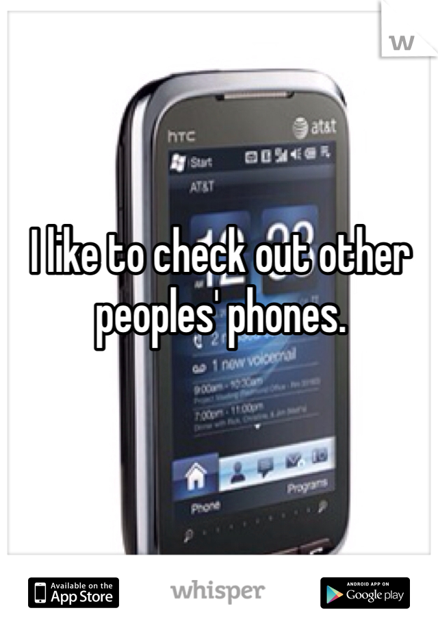 I like to check out other peoples' phones.
