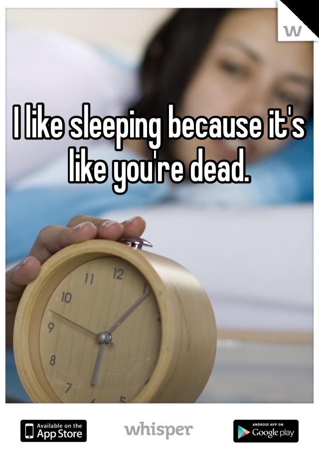I like sleeping because it's like you're dead.