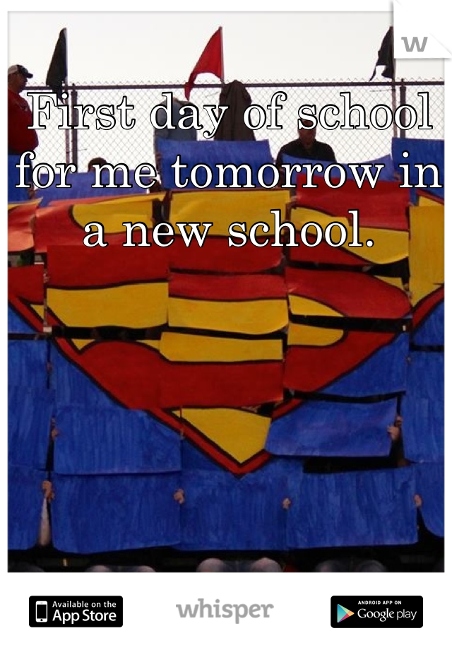 First day of school for me tomorrow in a new school.