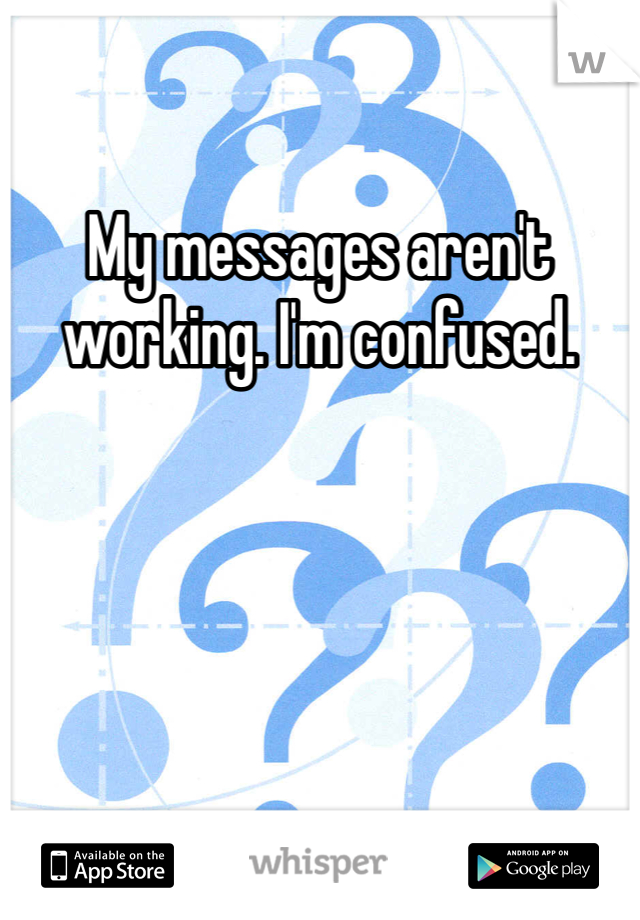 My messages aren't working. I'm confused.