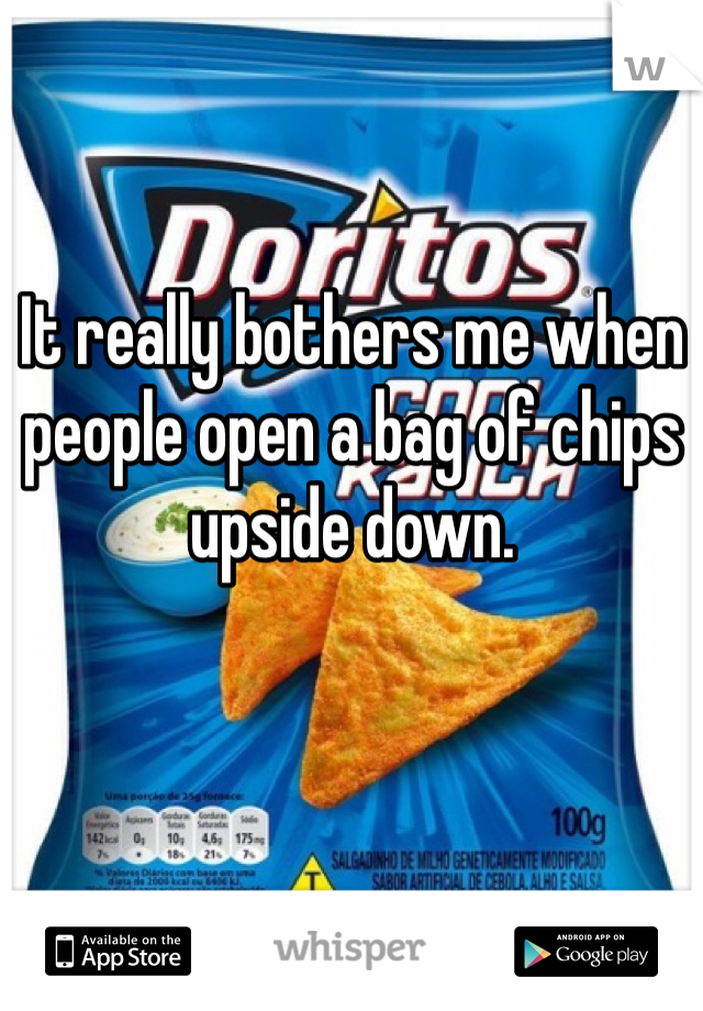It really bothers me when people open a bag of chips upside down.