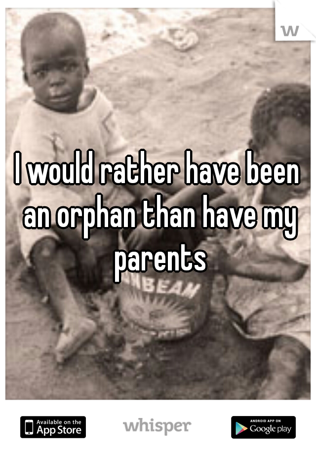 I would rather have been an orphan than have my parents