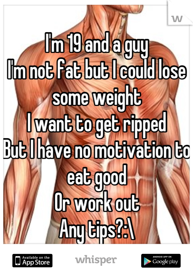 I'm 19 and a guy I'm not fat but I could lose some weight I want to get ripped  But I have no motivation to eat good  Or work out Any tips?:\