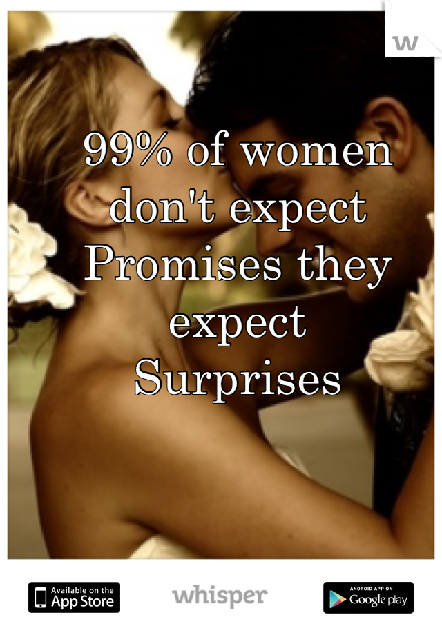 99% of women don't expect Promises they expect Surprises