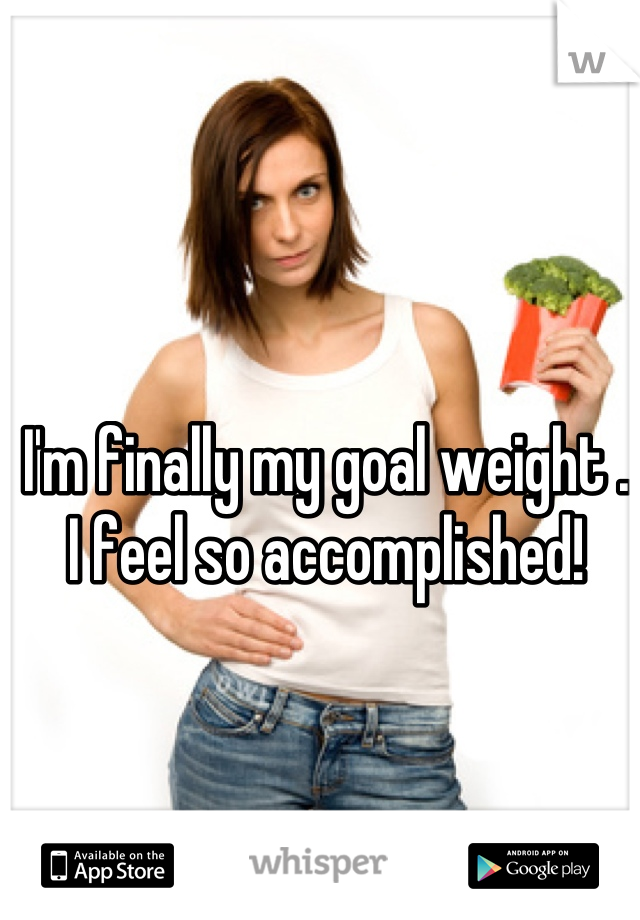 I'm finally my goal weight . I feel so accomplished!