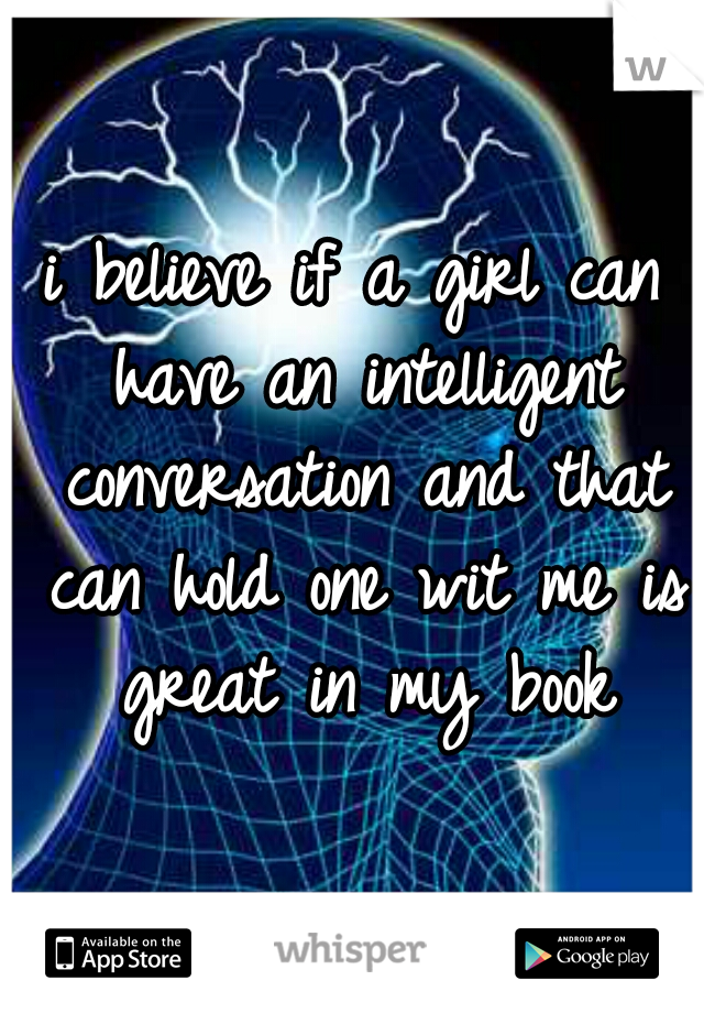 i believe if a girl can have an intelligent conversation and that can hold one wit me is great in my book