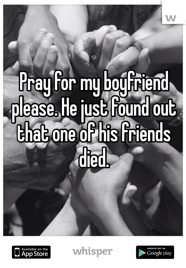 Pray for my boyfriend please. He just found out that one of his friends died.