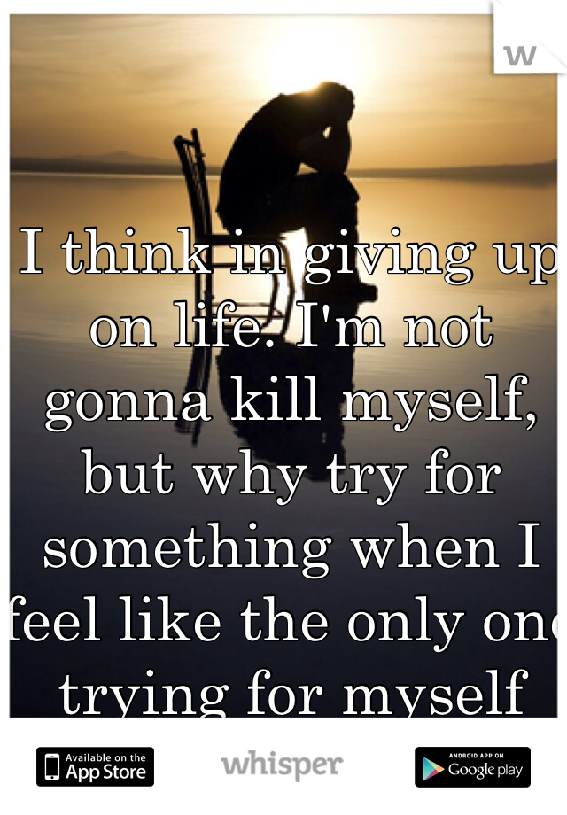 I think in giving up on life. I'm not gonna kill myself, but why try for something when I feel like the only one trying for myself