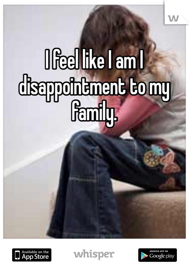I feel like I am I disappointment to my family.
