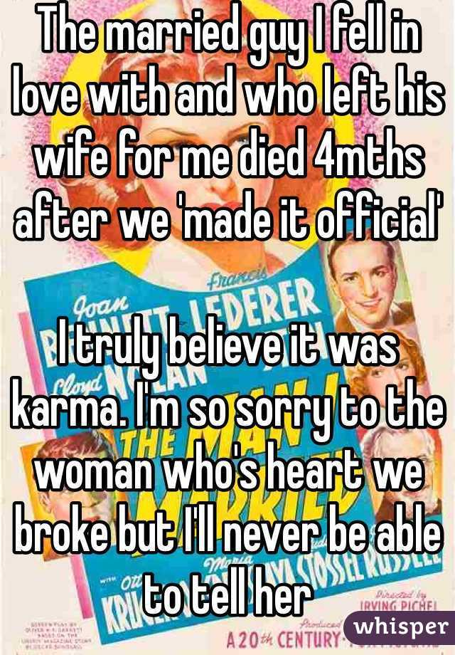 The married guy I fell in love with and who left his wife for me died 4mths after we 'made it official'  I truly believe it was karma. I'm so sorry to the woman who's heart we broke but I'll never be able to tell her