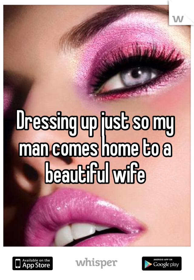 Dressing up just so my man comes home to a beautiful wife