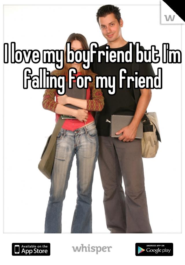 I love my boyfriend but I'm falling for my friend