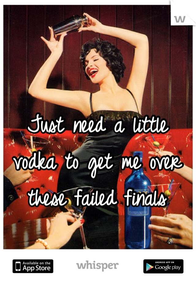 Just need a little vodka to get me over these failed finals