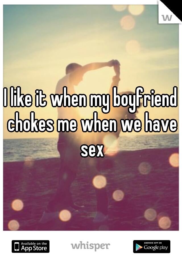 I like it when my boyfriend chokes me when we have sex