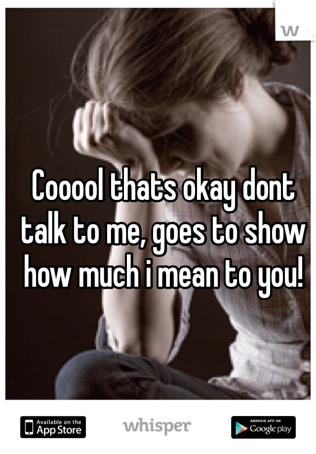 Cooool thats okay dont talk to me, goes to show how much i mean to you!