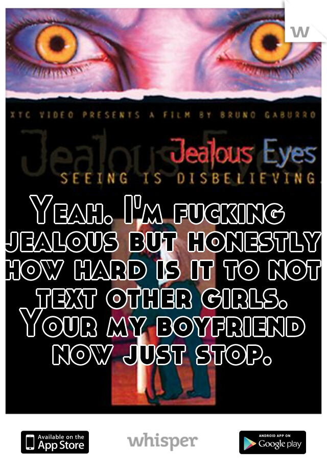 Yeah. I'm fucking jealous but honestly how hard is it to not text other girls. Your my boyfriend now just stop.