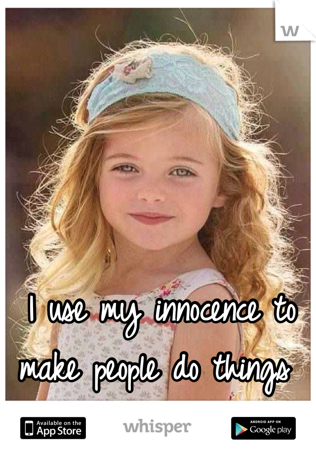 I use my innocence to make people do things