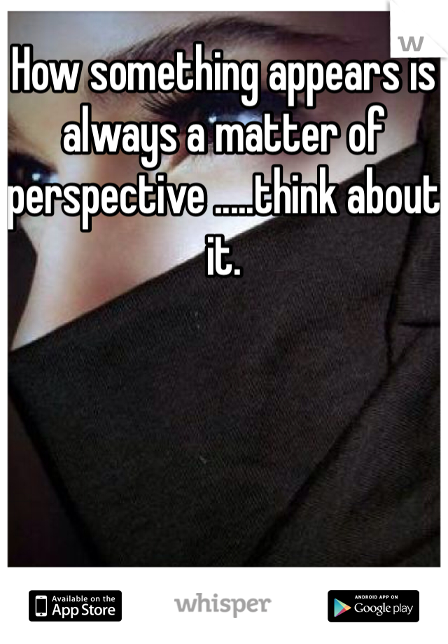 How something appears is always a matter of perspective .....think about it.