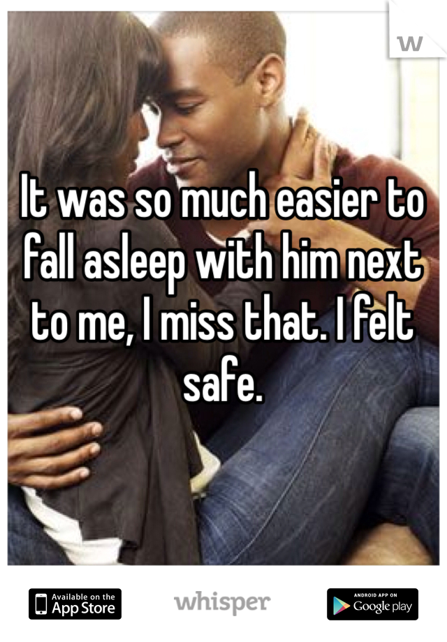 It was so much easier to fall asleep with him next to me, I miss that. I felt safe.