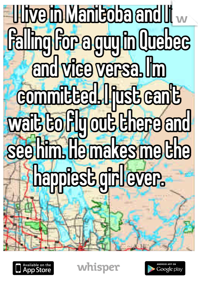 I live in Manitoba and I'm falling for a guy in Quebec and vice versa. I'm committed. I just can't wait to fly out there and see him. He makes me the happiest girl ever.