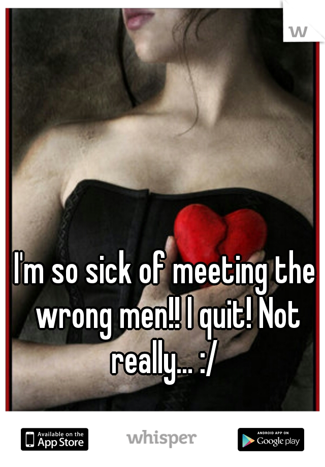 I'm so sick of meeting the wrong men!! I quit! Not really... :/