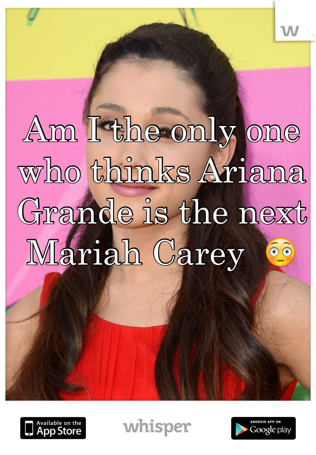 Am I the only one who thinks Ariana Grande is the next Mariah Carey  😳
