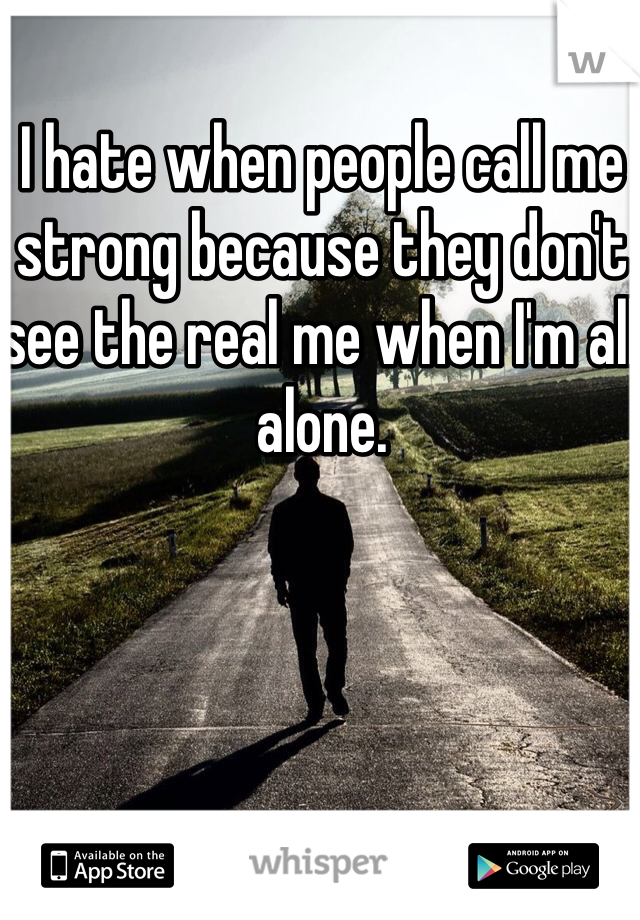 I hate when people call me strong because they don't see the real me when I'm all alone.