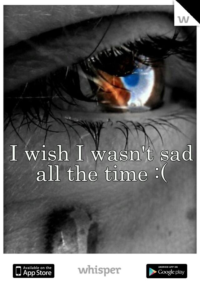 I wish I wasn't sad all the time :(